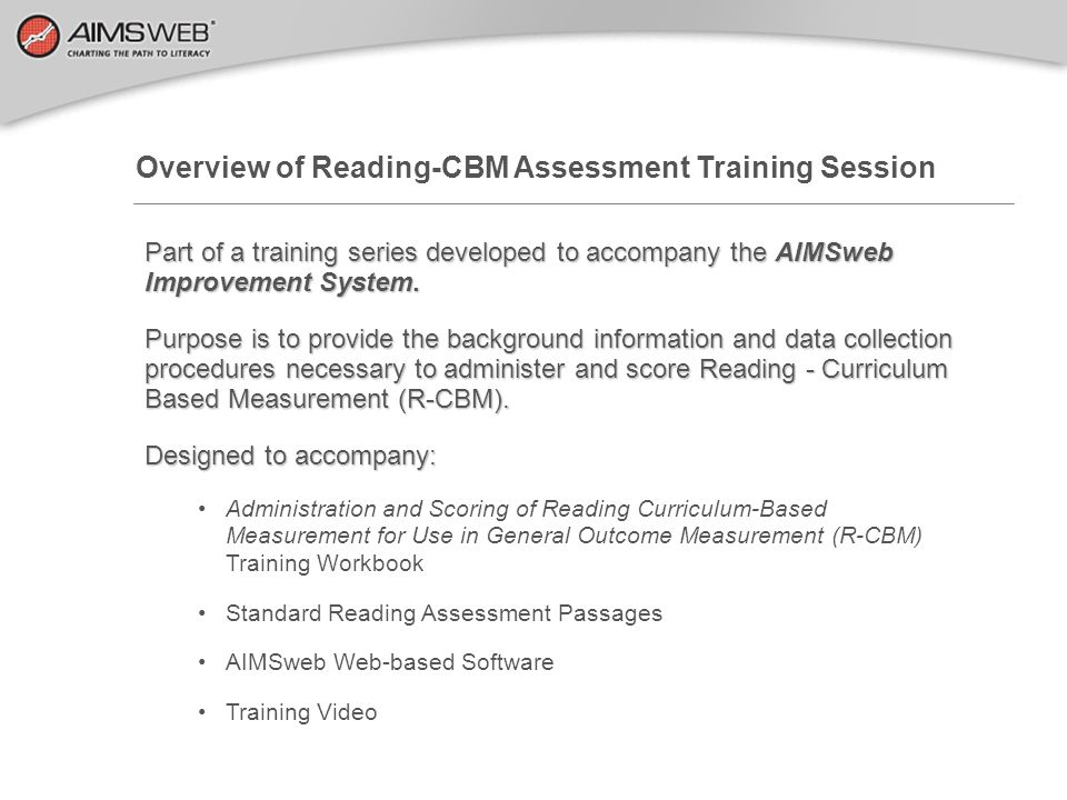 Overview of Reading-CBM Assessment Training Session Part of a training series developed to accompany the AIMSweb Improvement System. Purpose is to pro