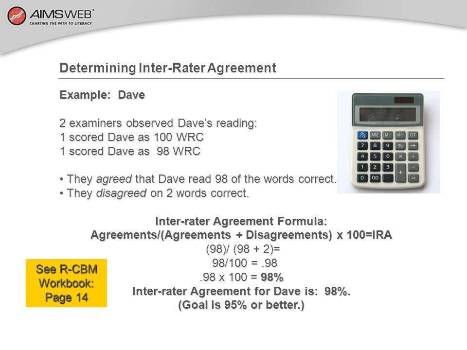 Determining Inter-Rater Agreement Example: Dave 2 examiners observed Daves reading: 1 scored Dave as 100 WRC 1 scored Dave as 98 WRC They agreed that