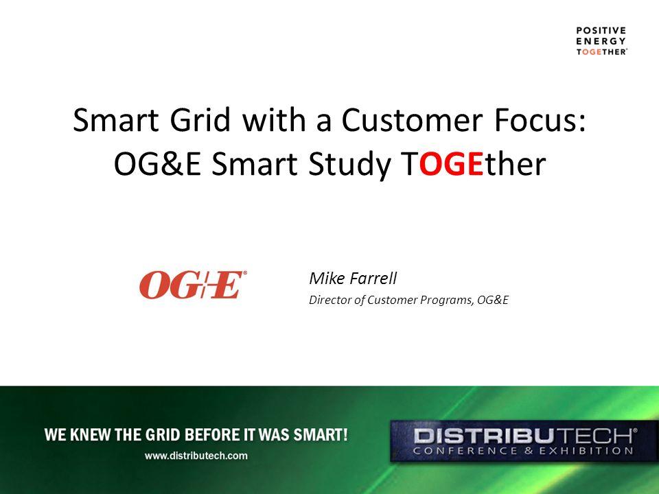 Smart Grid with a Customer Focus: OG&E Smart Study TOGEther Mike Farrell Director of Customer Programs, OG&E