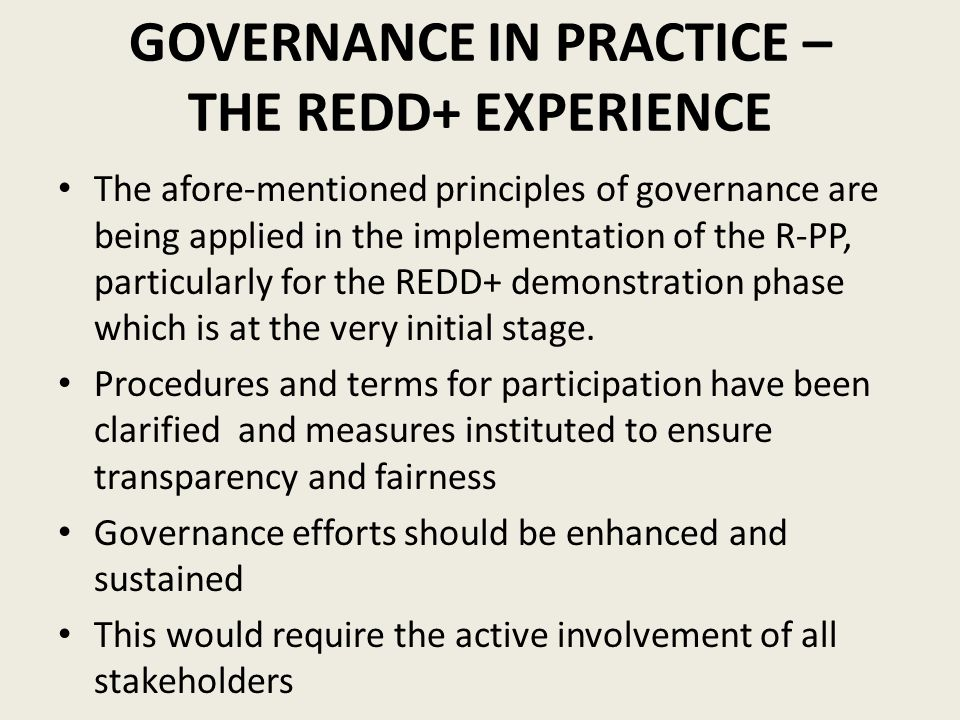 GOVERNANCE IN PRACTICE – THE REDD+ EXPERIENCE The afore-mentioned principles of governance are being applied in the implementation of the R-PP, partic