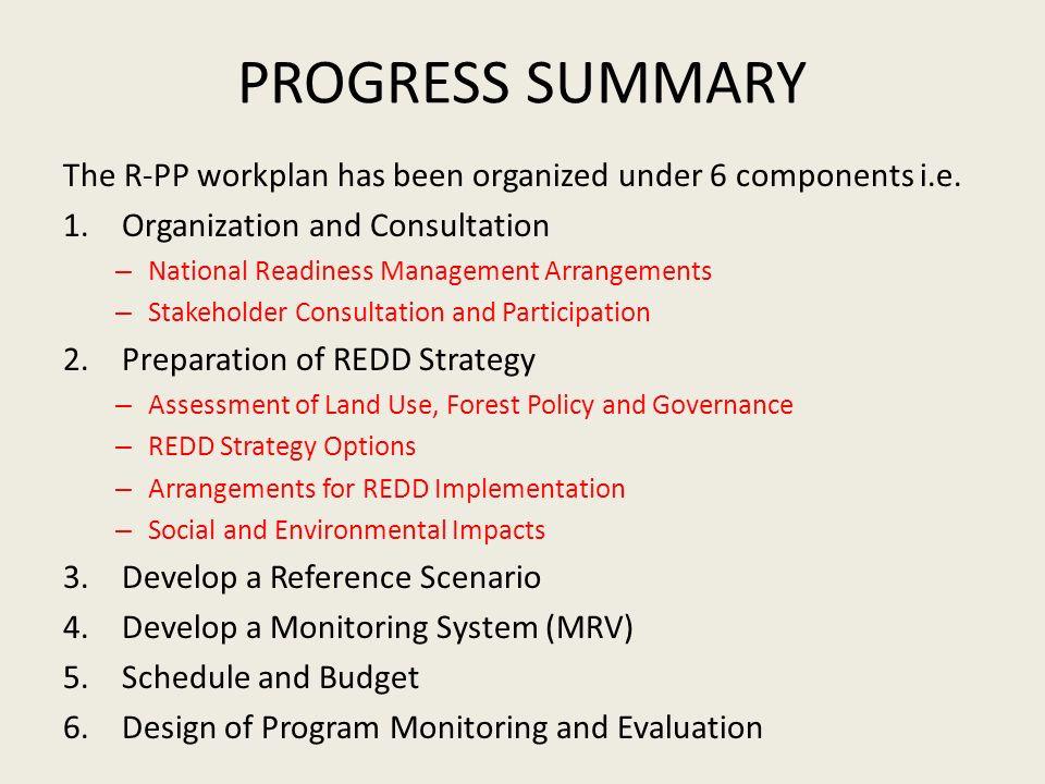 PROGRESS SUMMARY The R-PP workplan has been organized under 6 components i.e. 1.Organization and Consultation – National Readiness Management Arrangem