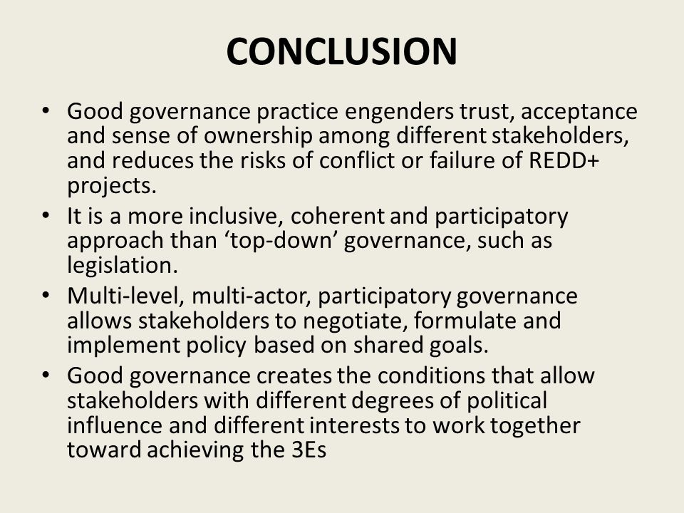 CONCLUSION Good governance practice engenders trust, acceptance and sense of ownership among different stakeholders, and reduces the risks of conflict