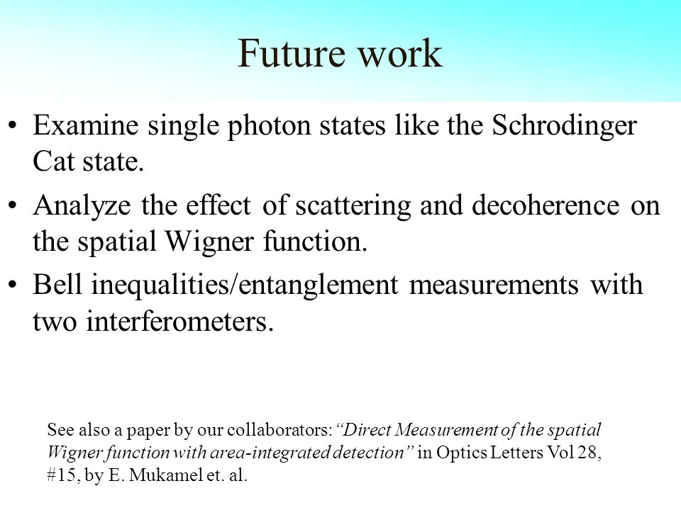 Future work Examine single photon states like the Schrodinger Cat state. Analyze the effect of scattering and decoherence on the spatial Wigner functi