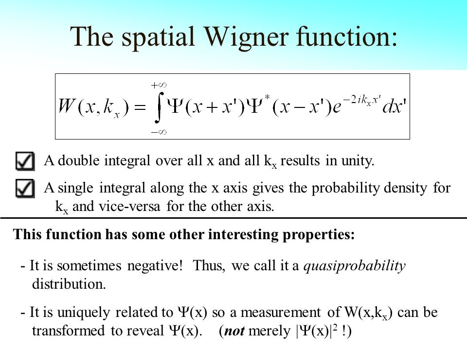 The spatial Wigner function: This function has some other interesting properties: A single integral along the x axis gives the probability density for