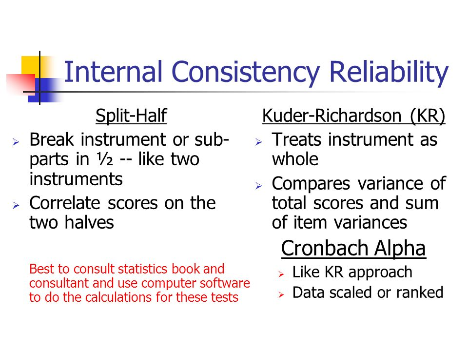 Internal Consistency Reliability Split-Half Break instrument or sub- parts in ½ -- like two instruments Correlate scores on the two halves Best to con