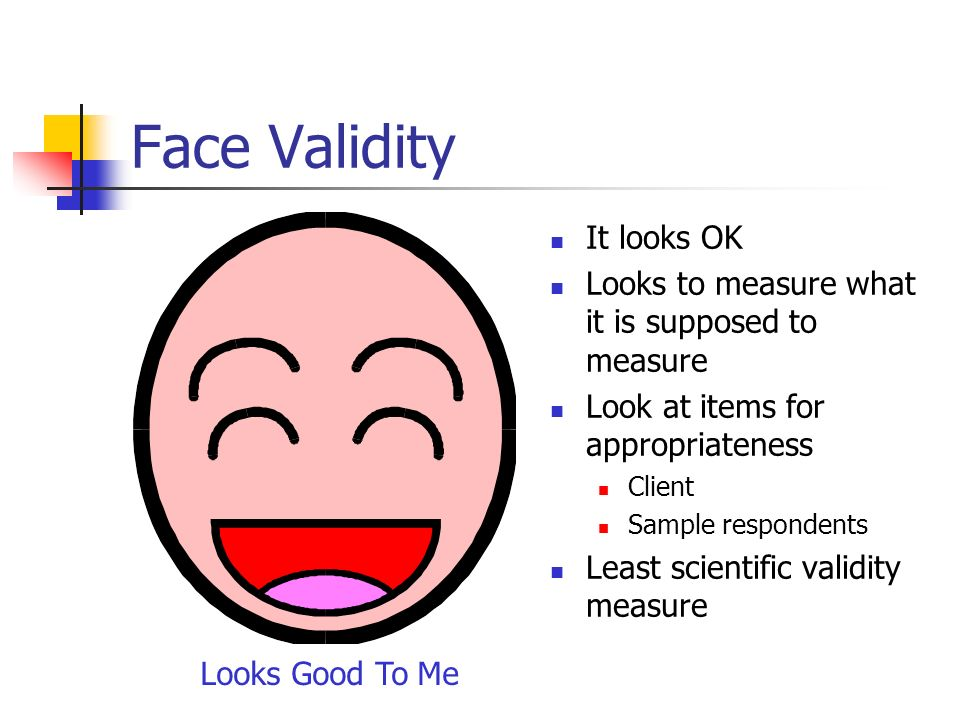 Face Validity It looks OK Looks to measure what it is supposed to measure Look at items for appropriateness Client Sample respondents Least scientific