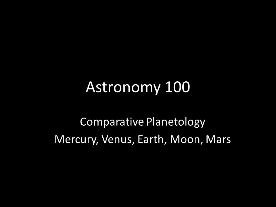 Astronomy 100 Comparative Planetology Mercury, Venus, Earth, Moon, Mars