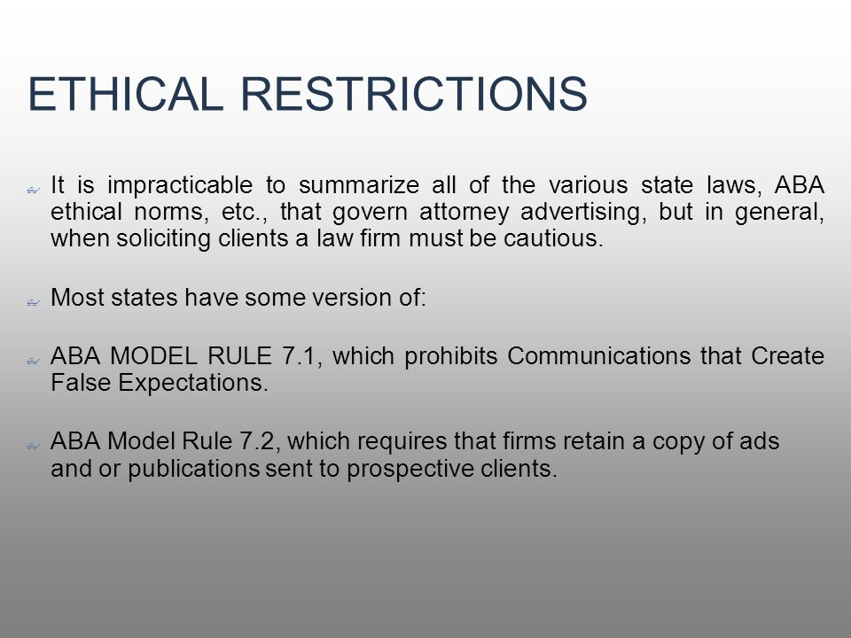 ETHICAL RESTRICTIONS It is impracticable to summarize all of the various state laws, ABA ethical norms, etc., that govern attorney advertising, but in general, when soliciting clients a law firm must be cautious.