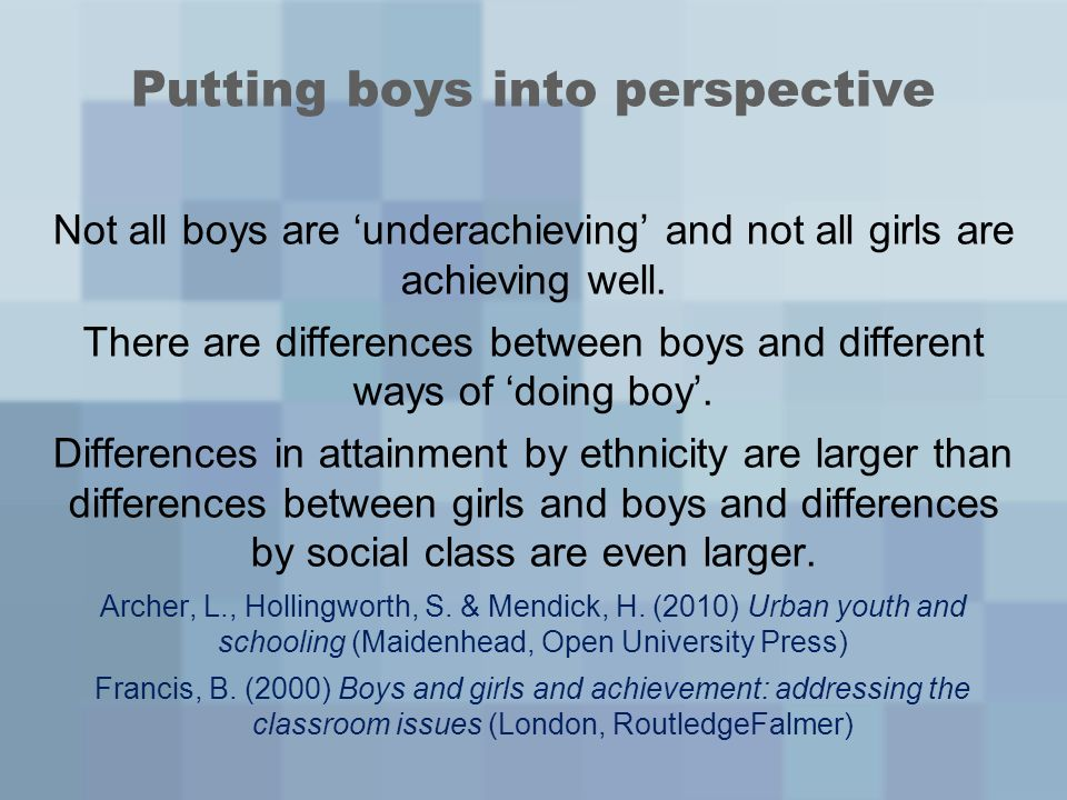 Putting boys into perspective Not all boys are underachieving and not all girls are achieving well. There are differences between boys and different w
