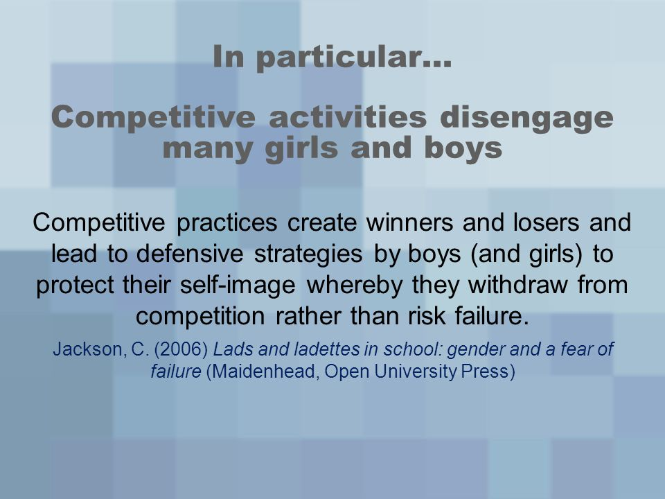 In particular… Competitive activities disengage many girls and boys Competitive practices create winners and losers and lead to defensive strategies by boys (and girls) to protect their self-image whereby they withdraw from competition rather than risk failure.
