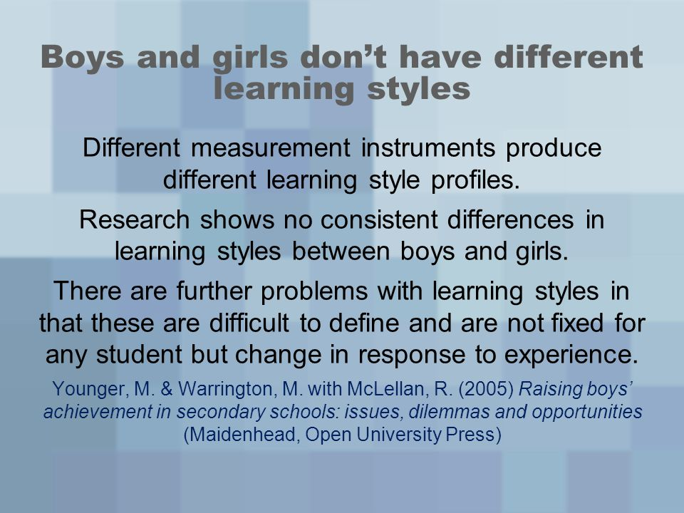 Boys and girls dont have different learning styles Different measurement instruments produce different learning style profiles. Research shows no cons