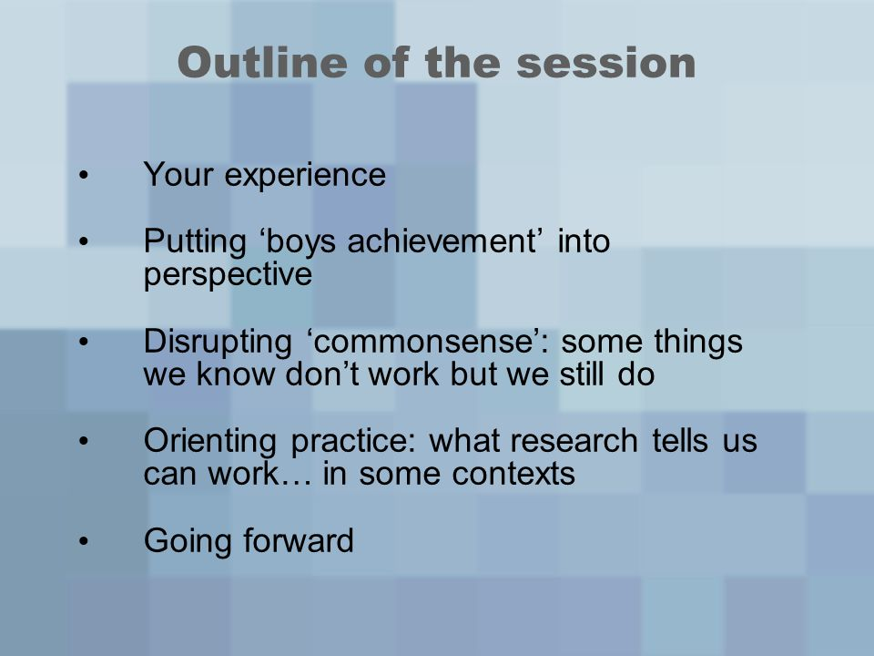 Outline of the session Your experience Putting boys achievement into perspective Disrupting commonsense: some things we know dont work but we still do Orienting practice: what research tells us can work… in some contexts Going forward