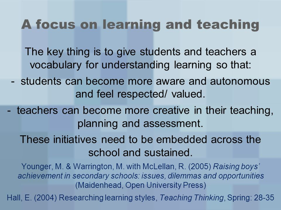 A focus on learning and teaching The key thing is to give students and teachers a vocabulary for understanding learning so that: - students can become more aware and autonomous and feel respected/ valued.