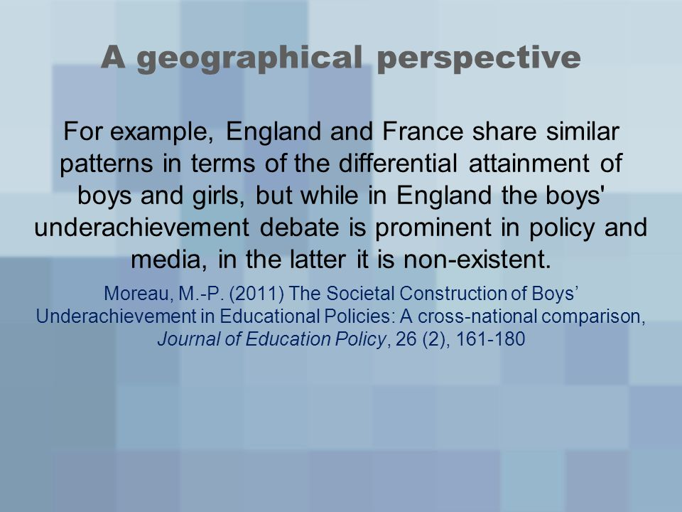 A geographical perspective For example, England and France share similar patterns in terms of the differential attainment of boys and girls, but while