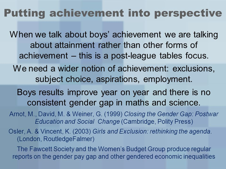 Putting achievement into perspective When we talk about boys achievement we are talking about attainment rather than other forms of achievement – this