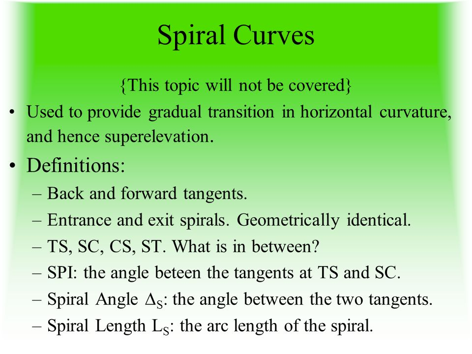 Spiral Curves {This topic will not be covered} Used to provide gradual transition in horizontal curvature, and hence superelevation. Definitions: –Bac