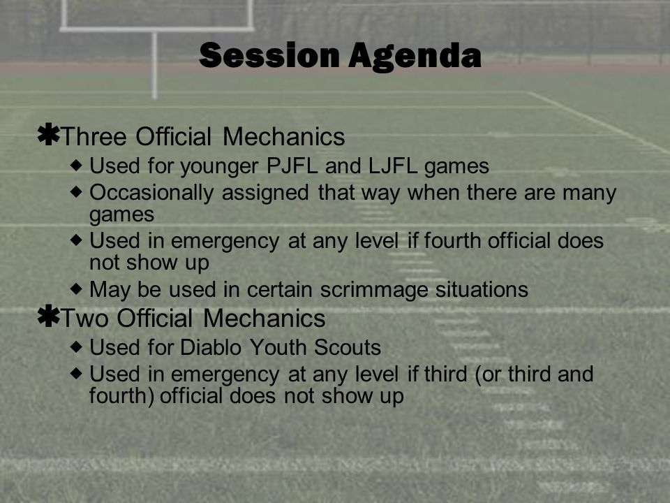 Session Agenda Three Official Mechanics Used for younger PJFL and LJFL games Occasionally assigned that way when there are many games Used in emergency at any level if fourth official does not show up May be used in certain scrimmage situations Two Official Mechanics Used for Diablo Youth Scouts Used in emergency at any level if third (or third and fourth) official does not show up