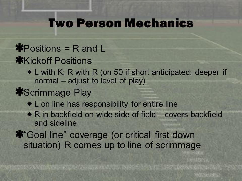 Two Person Mechanics Positions = R and L Kickoff Positions L with K; R with R (on 50 if short anticipated; deeper if normal – adjust to level of play) Scrimmage Play L on line has responsibility for entire line R in backfield on wide side of field – covers backfield and sideline Goal line coverage (or critical first down situation) R comes up to line of scrimmage