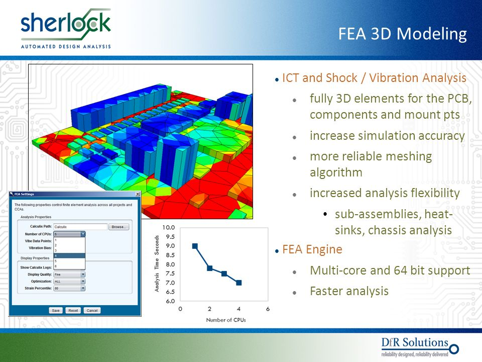 © 2004 - 2007© 2004 - 2010 ICT and Shock / Vibration Analysis fully 3D elements for the PCB, components and mount pts increase simulation accuracy more reliable meshing algorithm increased analysis flexibility sub-assemblies, heat- sinks, chassis analysis FEA Engine Multi-core and 64 bit support Faster analysis FEA 3D Modeling
