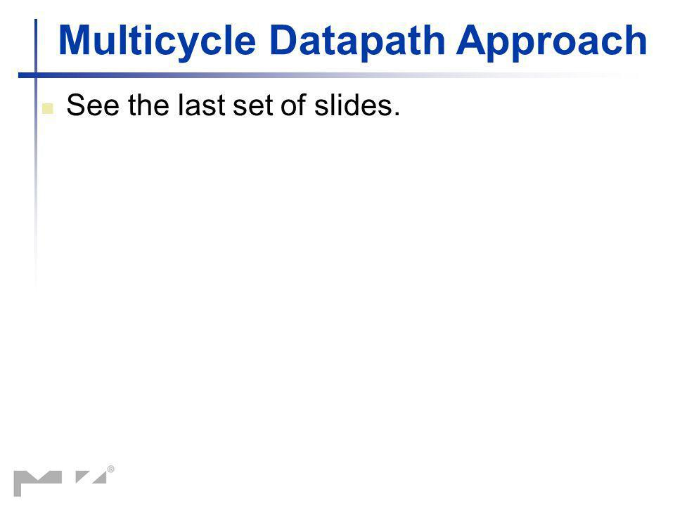 Multicycle Datapath Approach See the last set of slides.