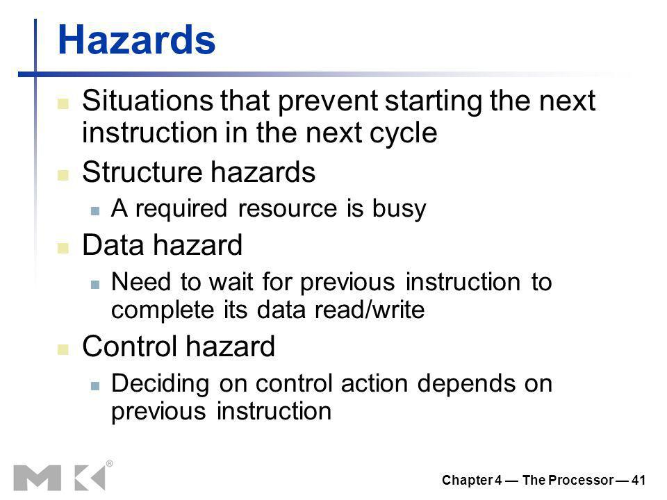 Chapter 4 The Processor 41 Hazards Situations that prevent starting the next instruction in the next cycle Structure hazards A required resource is bu
