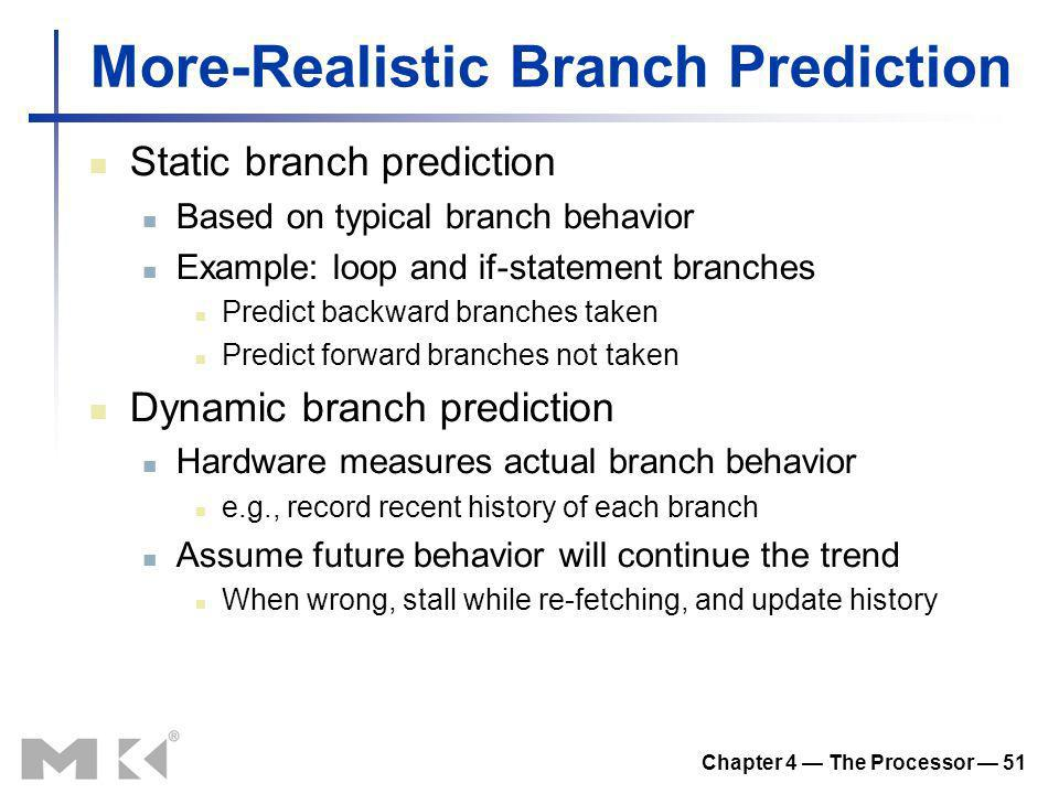 Chapter 4 The Processor 51 More-Realistic Branch Prediction Static branch prediction Based on typical branch behavior Example: loop and if-statement b
