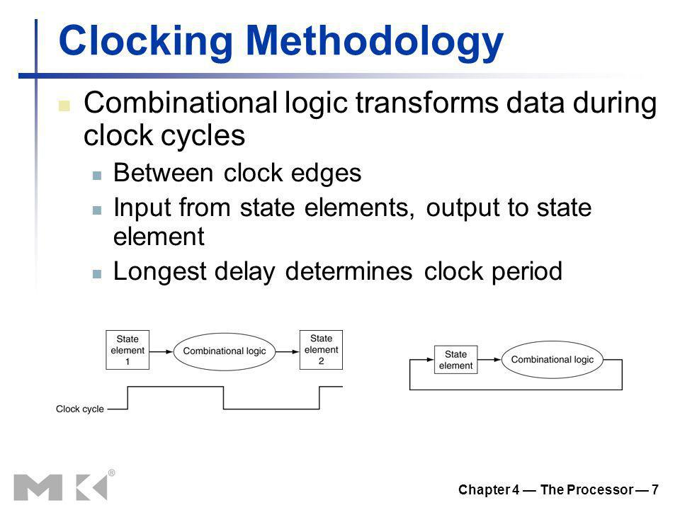 Chapter 4 The Processor 7 Clocking Methodology Combinational logic transforms data during clock cycles Between clock edges Input from state elements,