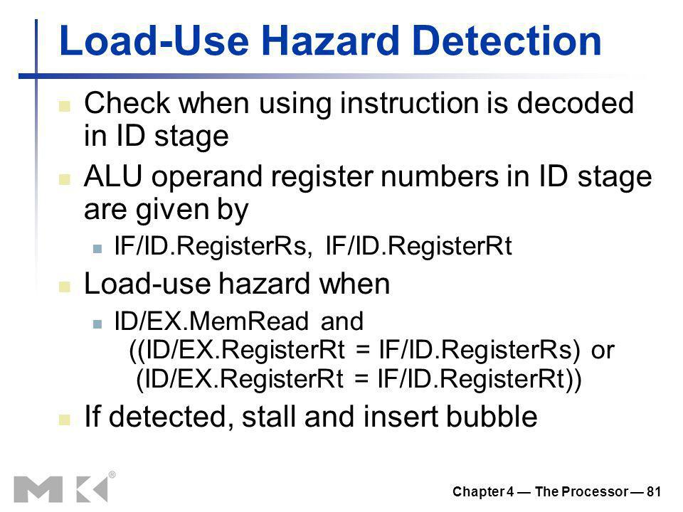 Chapter 4 The Processor 81 Load-Use Hazard Detection Check when using instruction is decoded in ID stage ALU operand register numbers in ID stage are