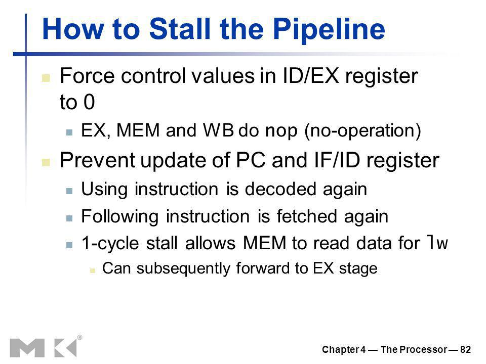 Chapter 4 The Processor 82 How to Stall the Pipeline Force control values in ID/EX register to 0 EX, MEM and WB do nop (no-operation) Prevent update o