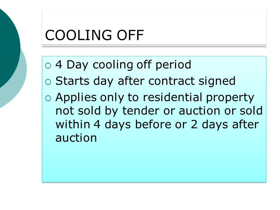 COOLING OFF 4 Day cooling off period Starts day after contract signed Applies only to residential property not sold by tender or auction or sold within 4 days before or 2 days after auction 4 Day cooling off period Starts day after contract signed Applies only to residential property not sold by tender or auction or sold within 4 days before or 2 days after auction