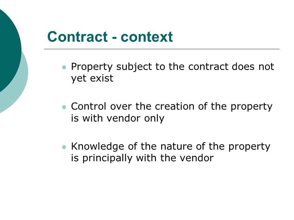 Contract - context Property subject to the contract does not yet exist Control over the creation of the property is with vendor only Knowledge of the nature of the property is principally with the vendor