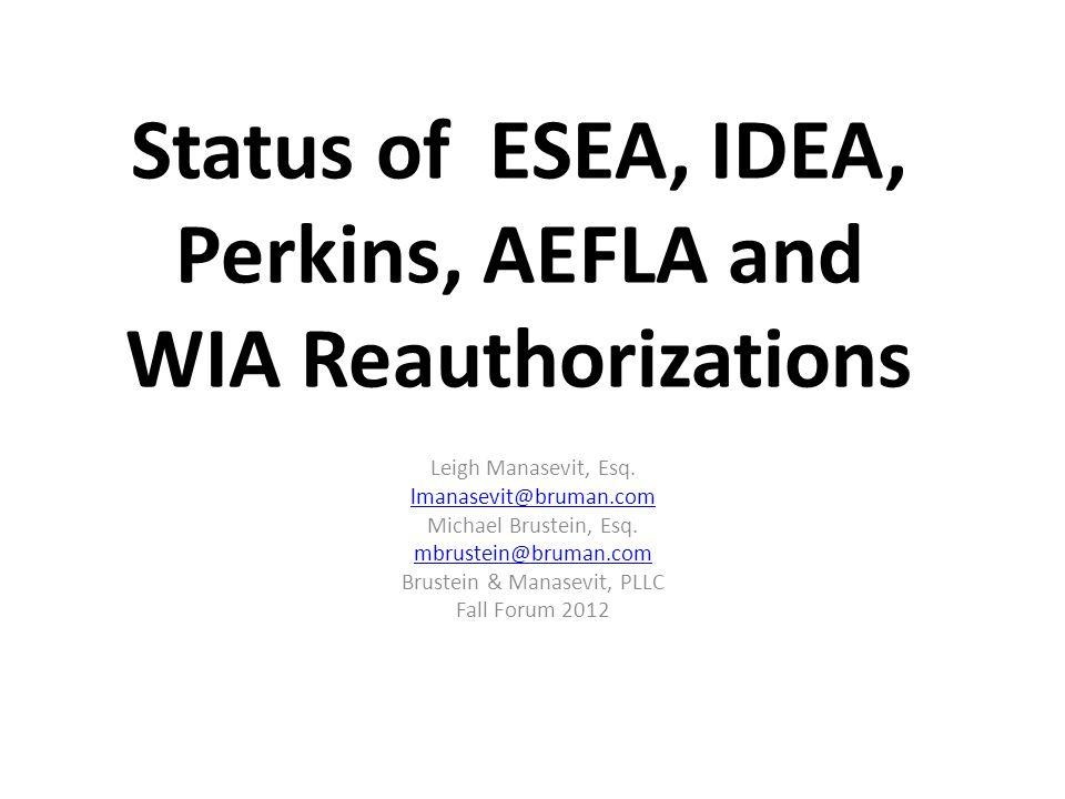 Status of ESEA, IDEA, Perkins, AEFLA and WIA Reauthorizations Leigh Manasevit, Esq. lmanasevit@bruman.com Michael Brustein, Esq. mbrustein@bruman.com