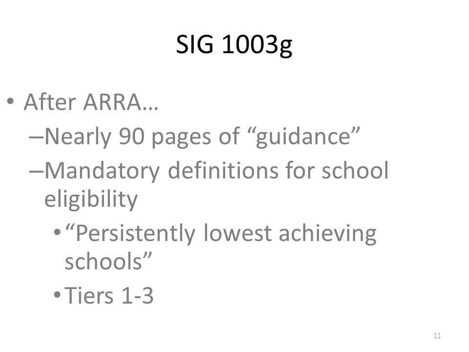 SIG 1003g After ARRA… – Nearly 90 pages of guidance – Mandatory definitions for school eligibility Persistently lowest achieving schools Tiers
