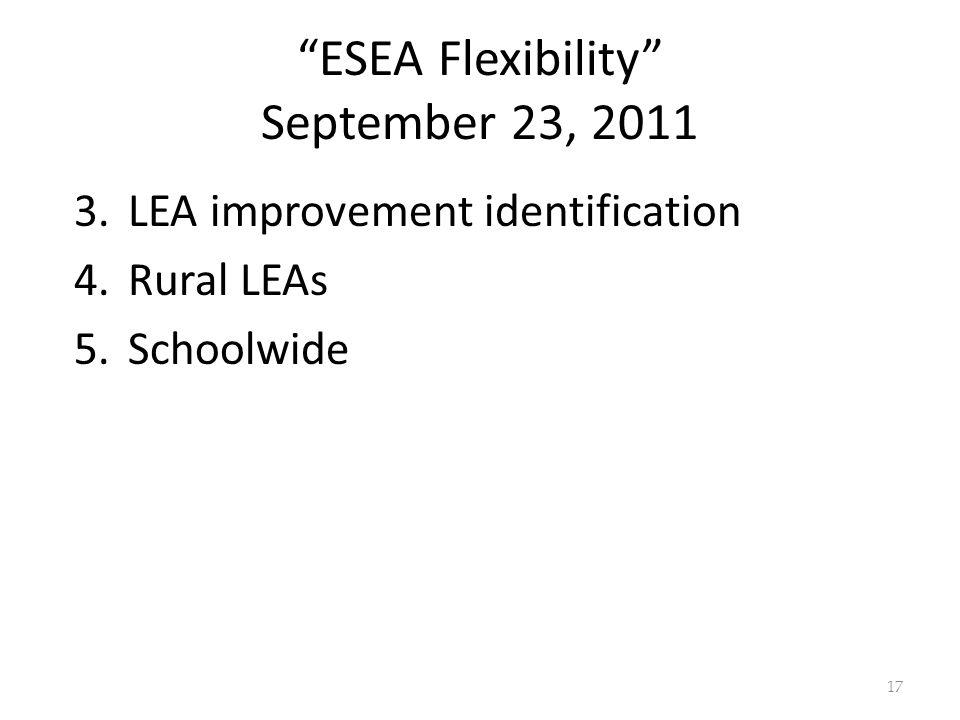 ESEA Flexibility September 23, 2011 3.LEA improvement identification 4.Rural LEAs 5.Schoolwide 17