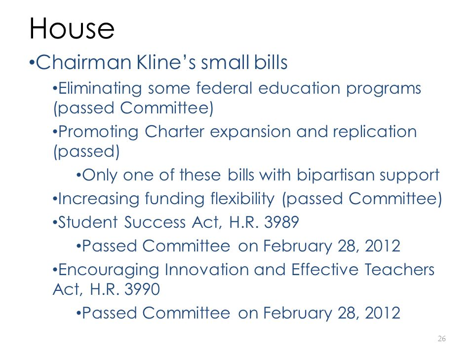 26 House Chairman Klines small bills Eliminating some federal education programs (passed Committee) Promoting Charter expansion and replication (passed) Only one of these bills with bipartisan support Increasing funding flexibility (passed Committee) Student Success Act, H.R.
