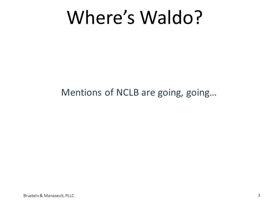 Wheres Waldo Mentions of NCLB are going, going… Brustein & Manasevit, PLLC 3