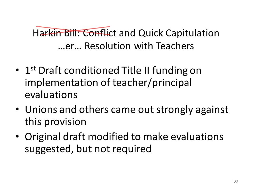 Harkin Bill: Conflict and Quick Capitulation …er… Resolution with Teachers 1 st Draft conditioned Title II funding on implementation of teacher/principal evaluations Unions and others came out strongly against this provision Original draft modified to make evaluations suggested, but not required 30