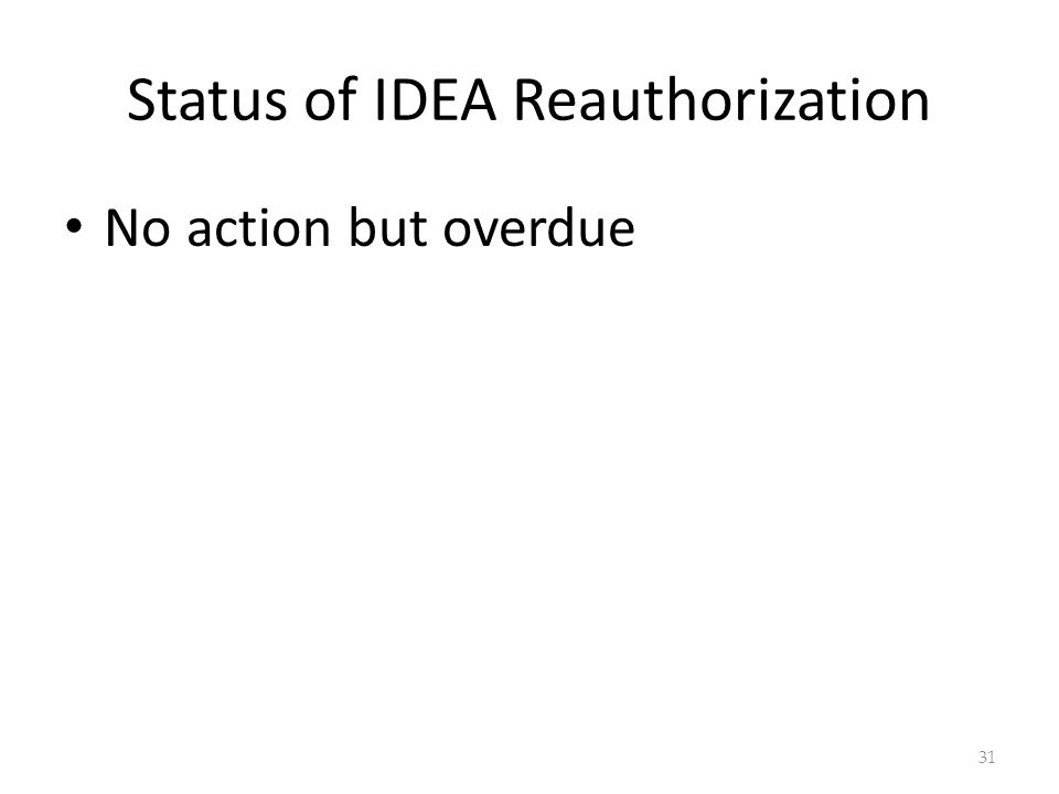 Status of IDEA Reauthorization No action but overdue 31