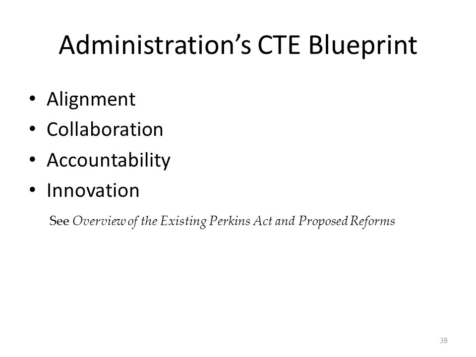 Administrations CTE Blueprint Alignment Collaboration Accountability Innovation 38 See Overview of the Existing Perkins Act and Proposed Reforms