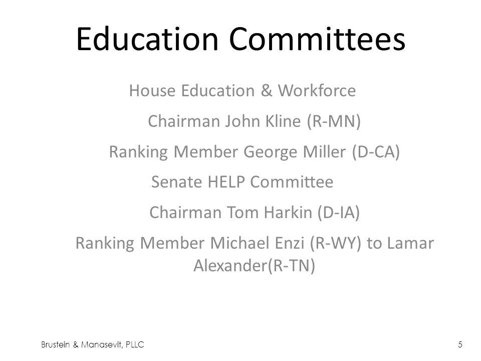 Education Committees House Education & Workforce Chairman John Kline (R-MN) Ranking Member George Miller (D-CA) Senate HELP Committee Chairman Tom Harkin (D-IA) Ranking Member Michael Enzi (R-WY) to Lamar Alexander(R-TN) Brustein & Manasevit, PLLC5