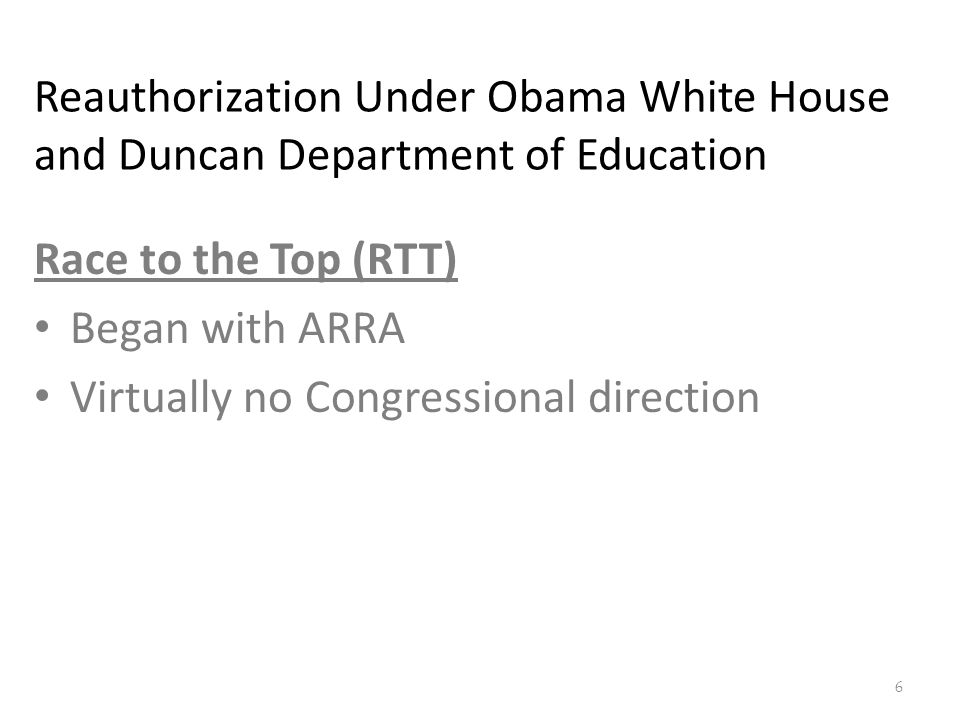 Reauthorization Under Obama White House and Duncan Department of Education Race to the Top (RTT) Began with ARRA Virtually no Congressional direction 6