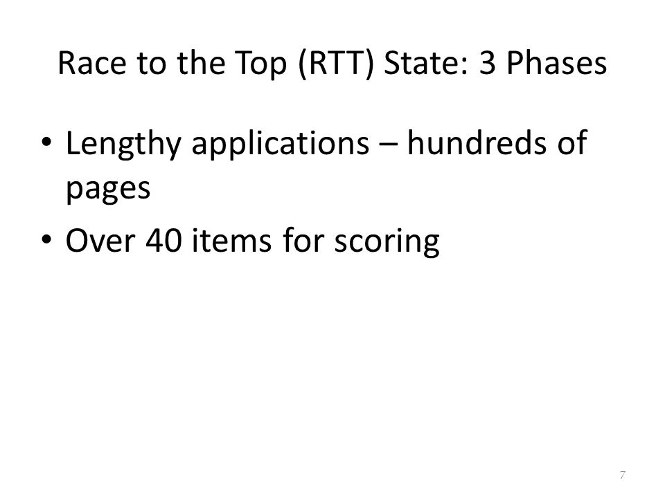 Race to the Top (RTT) State: 3 Phases Lengthy applications – hundreds of pages Over 40 items for scoring 7