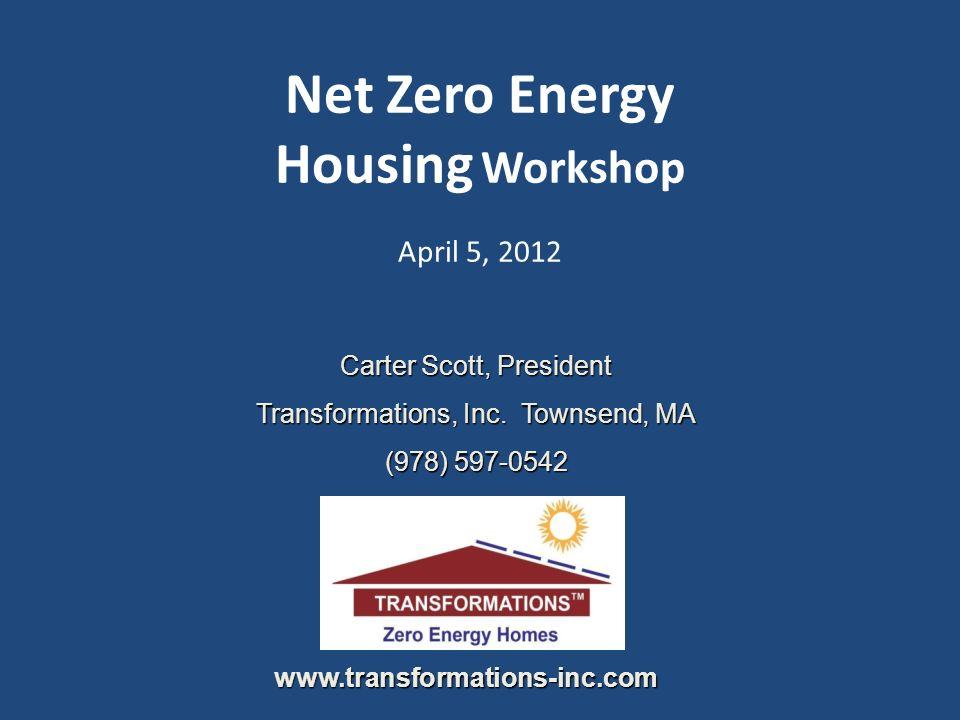 Net Zero Energy Housing Workshop April 5, 2012 Carter Scott, President Transformations, Inc. Townsend, MA (978) 597-0542 www.transformations-inc.com