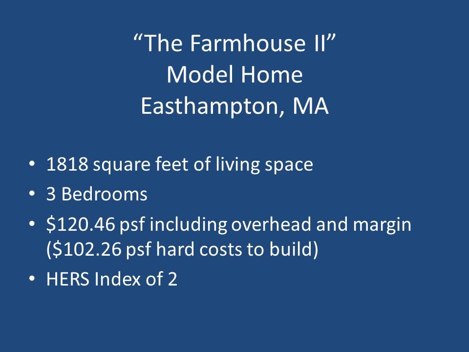 The Farmhouse II Model Home Easthampton, MA 1818 square feet of living space 3 Bedrooms $120.46 psf including overhead and margin ($102.26 psf hard co
