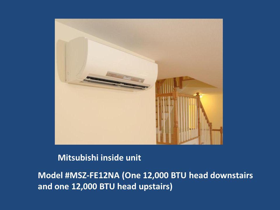 Mitsubishi inside unit Model #MSZ-FE12NA (One 12,000 BTU head downstairs and one 12,000 BTU head upstairs)