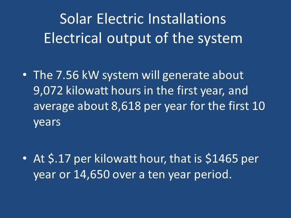 Solar Electric Installations Electrical output of the system The 7.56 kW system will generate about 9,072 kilowatt hours in the first year, and averag