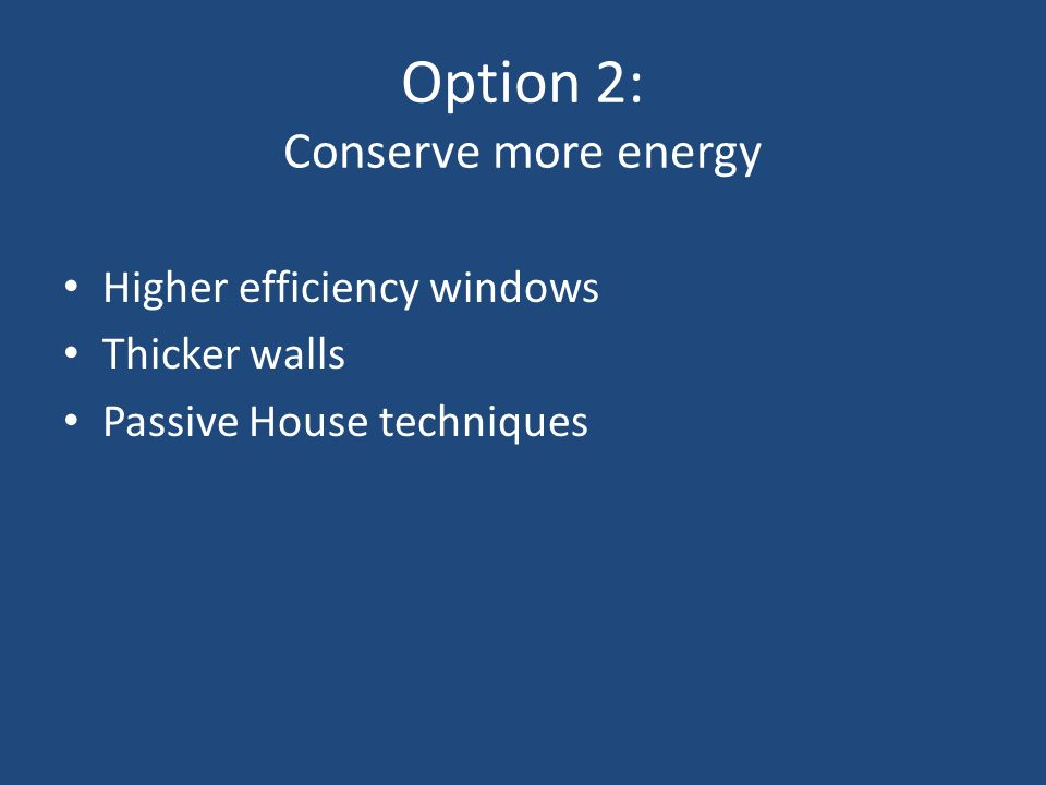 Option 2: Conserve more energy Higher efficiency windows Thicker walls Passive House techniques