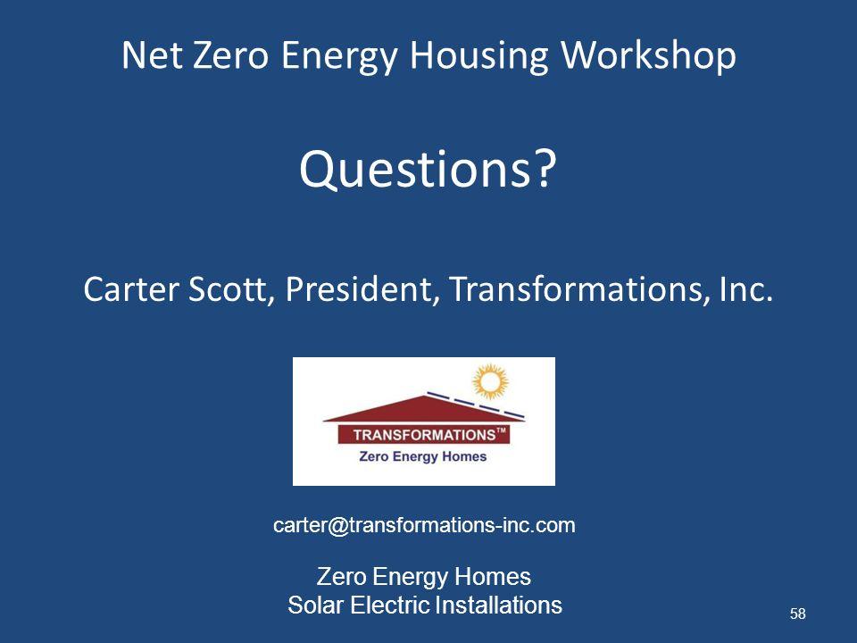 Net Zero Energy Housing Workshop 58 Questions? Carter Scott, President, Transformations, Inc. carter@transformations-inc.com Zero Energy Homes Solar E