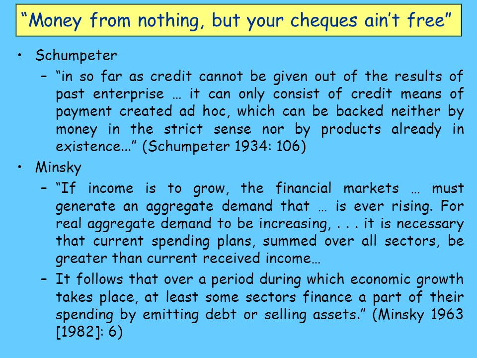 Money from nothing, but your cheques aint free Schumpeter –in so far as credit cannot be given out of the results of past enterprise … it can only con