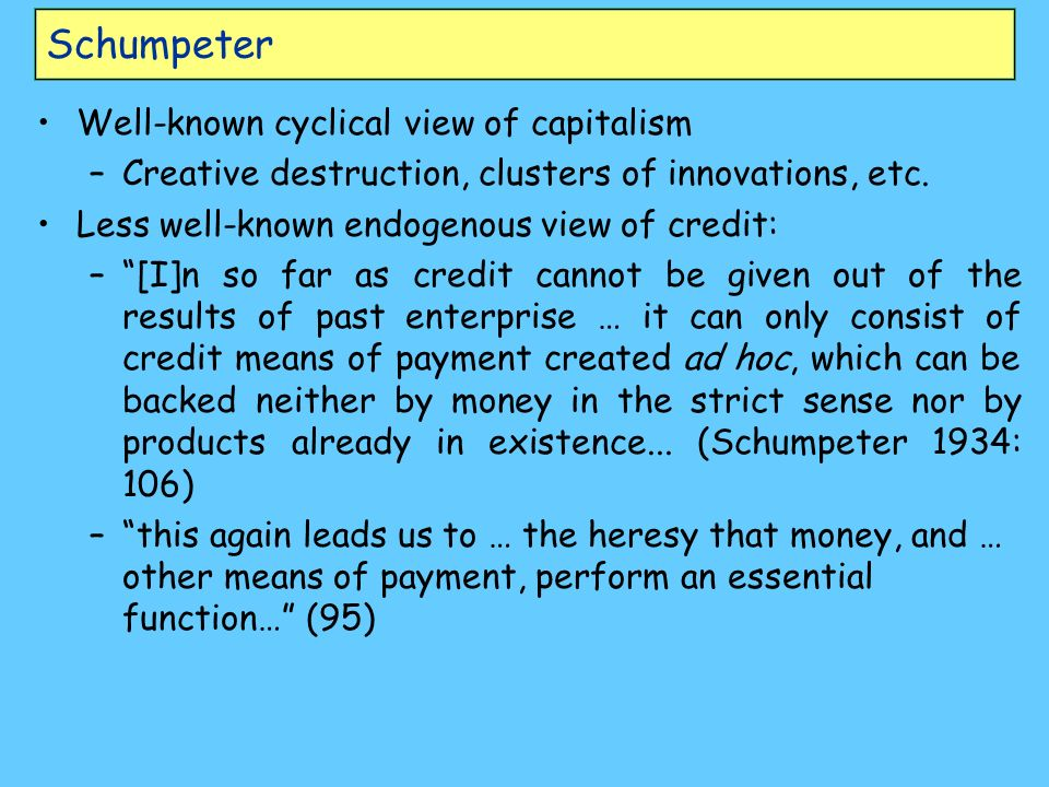 Schumpeter Well-known cyclical view of capitalism –Creative destruction, clusters of innovations, etc. Less well-known endogenous view of credit: –[I]